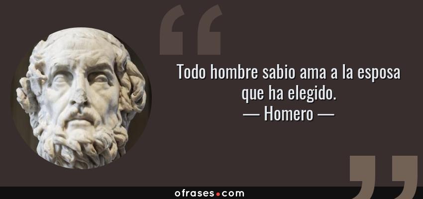 Frases de Homero - Todo hombre sabio ama a la esposa que ha elegido.