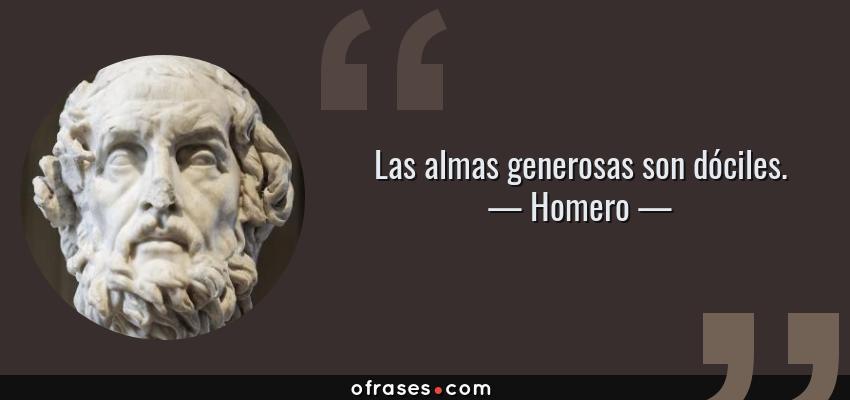 Frases de Homero - Las almas generosas son dóciles.