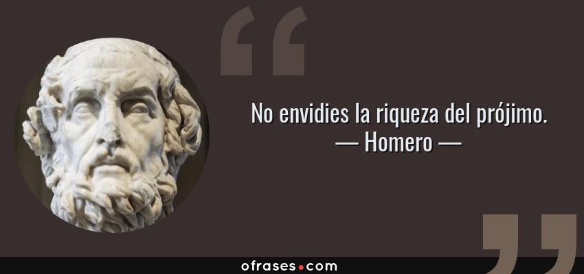 Frases de Homero - No envidies la riqueza del prójimo.