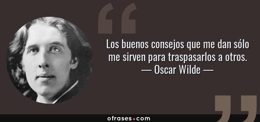 Frases de Oscar Wilde - Los buenos consejos que me dan sólo me sirven para traspasarlos a otros.
