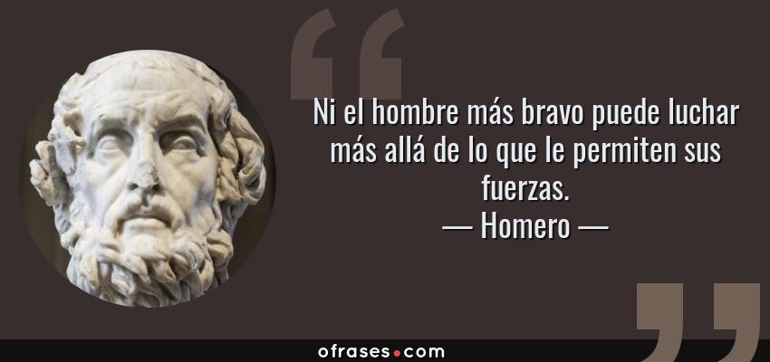 Frases de Homero - Ni el hombre más bravo puede luchar más allá de lo que le permiten sus fuerzas.