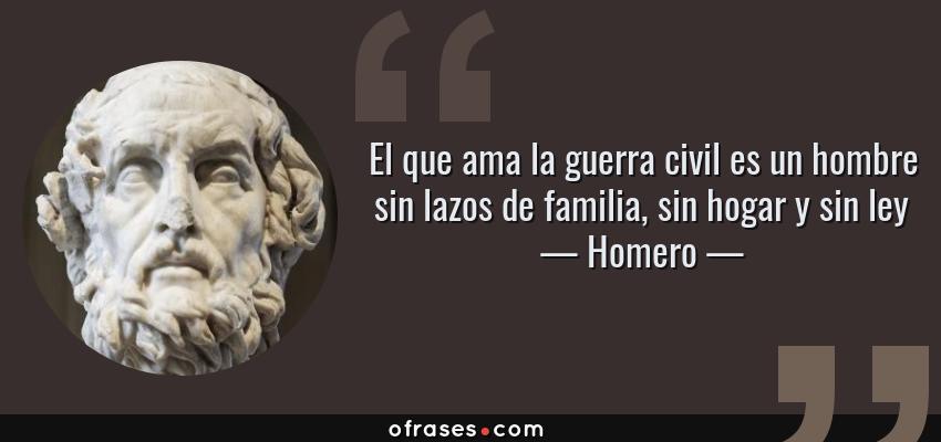 Frases de Homero - El que ama la guerra civil es un hombre sin lazos de familia, sin hogar y sin ley