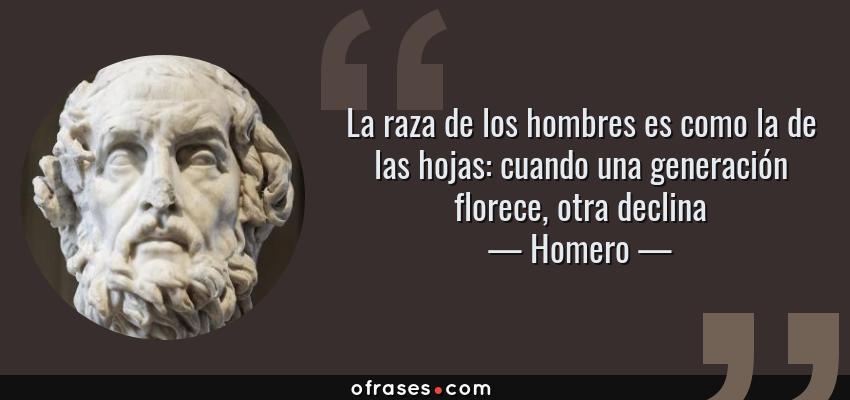 Frases de Homero - La raza de los hombres es como la de las hojas: cuando una generación florece, otra declina
