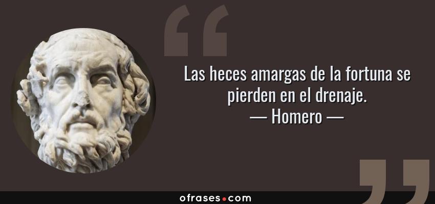 Frases de Homero - Las heces amargas de la fortuna se pierden en el drenaje.