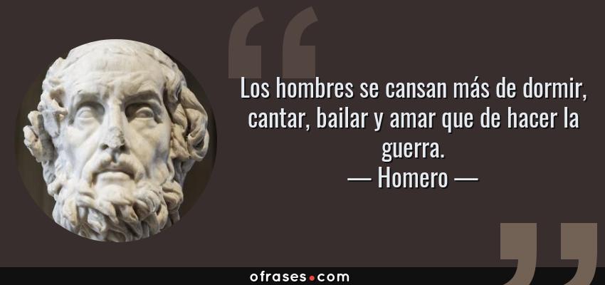 Frases de Homero - Los hombres se cansan más de dormir, cantar, bailar y amar que de hacer la guerra.