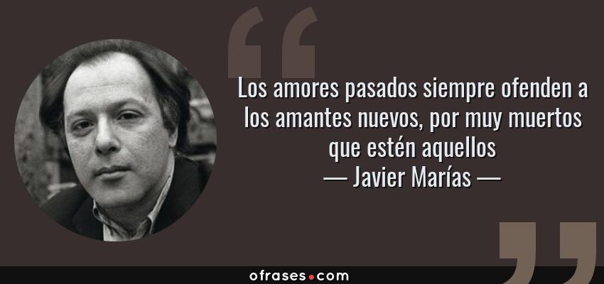 Frases de Javier Marías - Los amores pasados siempre ofenden a los amantes nuevos, por muy muertos que estén aquellos
