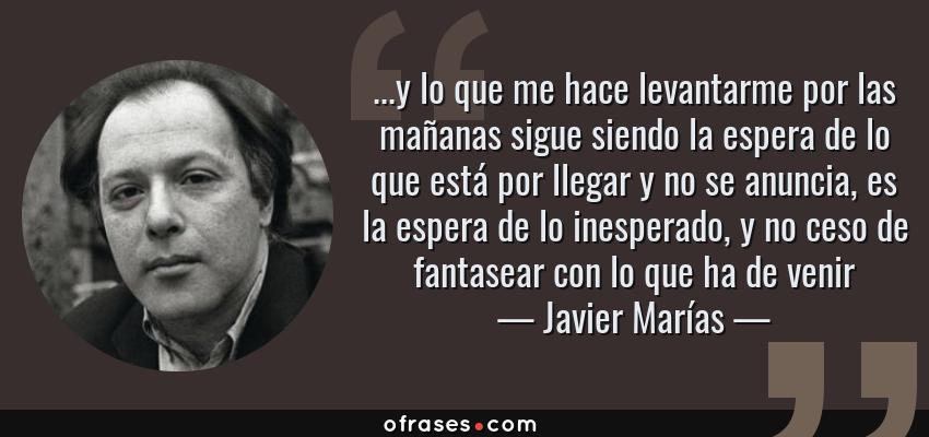 Frases de Javier Marías - ...y lo que me hace levantarme por las mañanas sigue siendo la espera de lo que está por llegar y no se anuncia, es la espera de lo inesperado, y no ceso de fantasear con lo que ha de venir