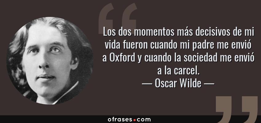 Frases de Oscar Wilde - Los dos momentos más decisivos de mi vida fueron cuando mi padre me envió a Oxford y cuando la sociedad me envió a la carcel.