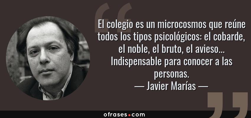 Frases de Javier Marías - El colegio es un microcosmos que reúne todos los tipos psicológicos: el cobarde, el noble, el bruto, el avieso... Indispensable para conocer a las personas.