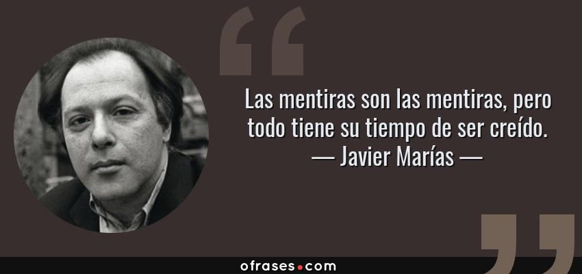 Frases de Javier Marías - Las mentiras son las mentiras, pero todo tiene su tiempo de ser creído.