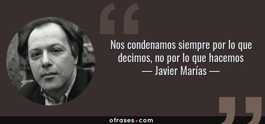 Frases de Javier Marías - Nos condenamos siempre por lo que decimos, no por lo que hacemos