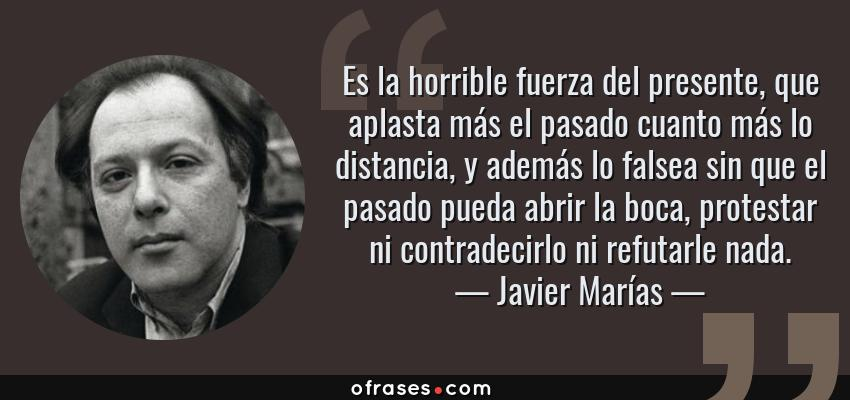 Frases de Javier Marías - Es la horrible fuerza del presente, que aplasta más el pasado cuanto más lo distancia, y además lo falsea sin que el pasado pueda abrir la boca, protestar ni contradecirlo ni refutarle nada.