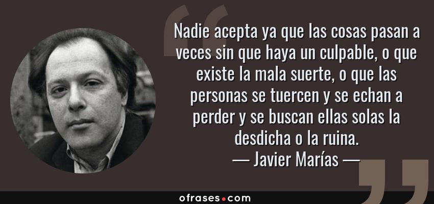 Frases de Javier Marías - Nadie acepta ya que las cosas pasan a veces sin que haya un culpable, o que existe la mala suerte, o que las personas se tuercen y se echan a perder y se buscan ellas solas la desdicha o la ruina.