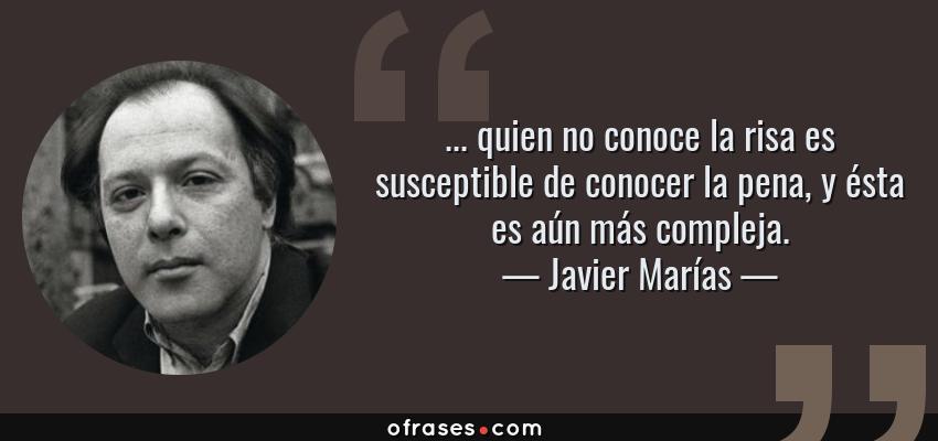 Frases de Javier Marías - ... quien no conoce la risa es susceptible de conocer la pena, y ésta es aún más compleja.