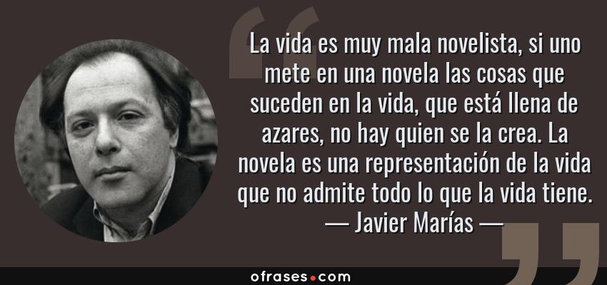 Frases de Javier Marías - La vida es muy mala novelista, si uno mete en una novela las cosas que suceden en la vida, que está llena de azares, no hay quien se la crea. La novela es una representación de la vida que no admite todo lo que la vida tiene.
