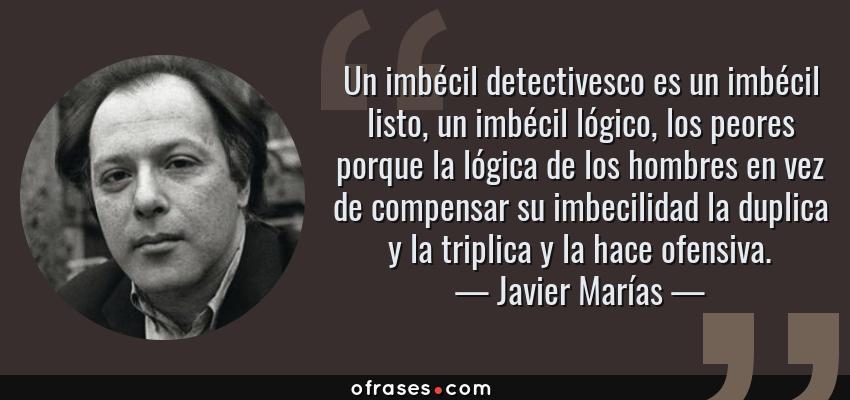 Frases de Javier Marías - Un imbécil detectivesco es un imbécil listo, un imbécil lógico, los peores porque la lógica de los hombres en vez de compensar su imbecilidad la duplica y la triplica y la hace ofensiva.
