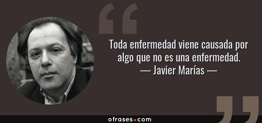Frases de Javier Marías - Toda enfermedad viene causada por algo que no es una enfermedad.