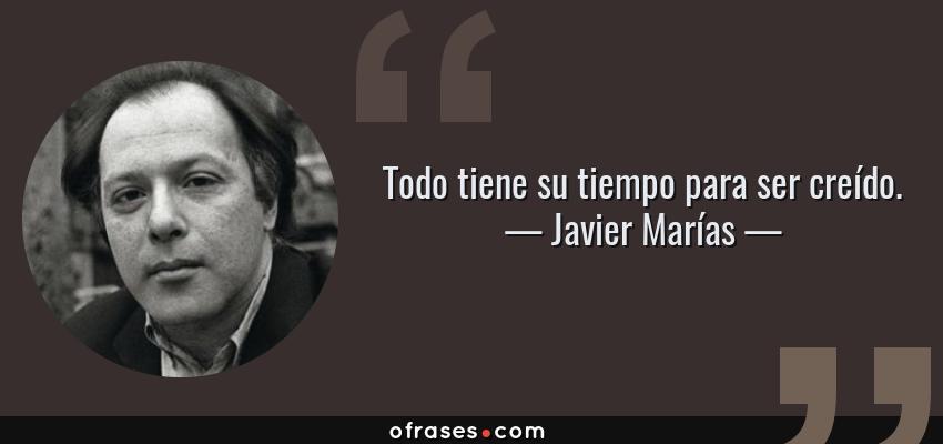 Frases de Javier Marías - Todo tiene su tiempo para ser creído.