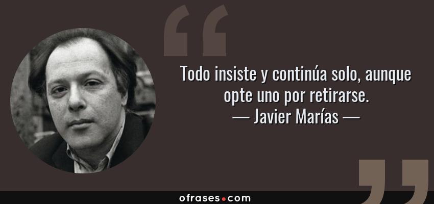 Frases de Javier Marías - Todo insiste y continúa solo, aunque opte uno por retirarse.
