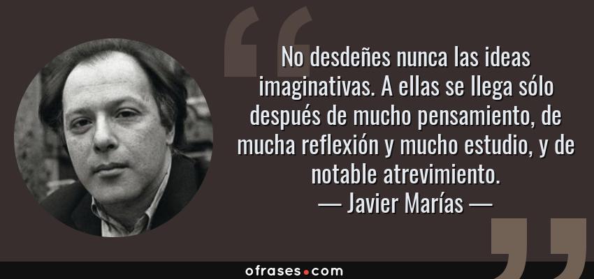 Frases de Javier Marías - No desdeñes nunca las ideas imaginativas. A ellas se llega sólo después de mucho pensamiento, de mucha reflexión y mucho estudio, y de notable atrevimiento.