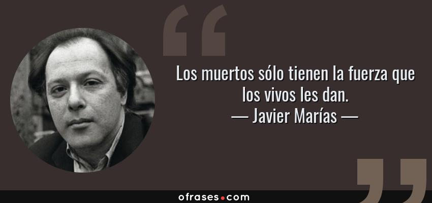 Frases de Javier Marías - Los muertos sólo tienen la fuerza que los vivos les dan.