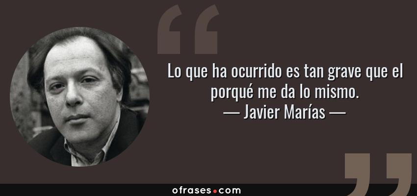 Frases de Javier Marías - Lo que ha ocurrido es tan grave que el porqué me da lo mismo.