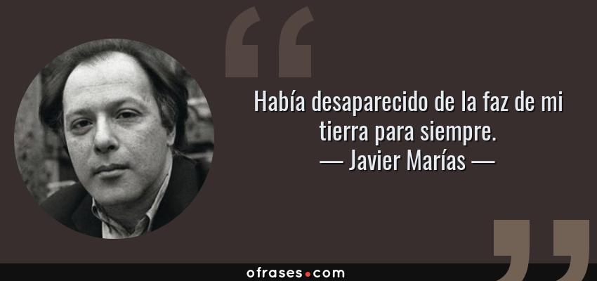 Frases de Javier Marías - Había desaparecido de la faz de mi tierra para siempre.