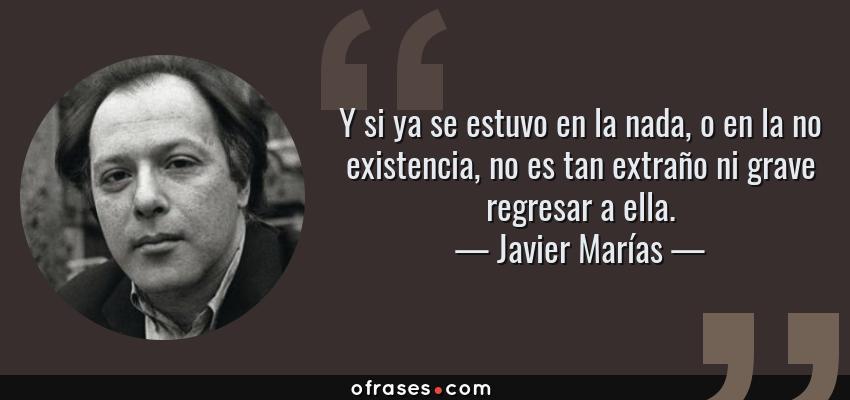 Frases de Javier Marías - Y si ya se estuvo en la nada, o en la no existencia, no es tan extraño ni grave regresar a ella.