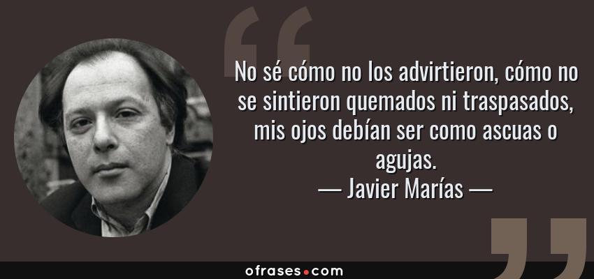 Frases de Javier Marías - No sé cómo no los advirtieron, cómo no se sintieron quemados ni traspasados, mis ojos debían ser como ascuas o agujas.