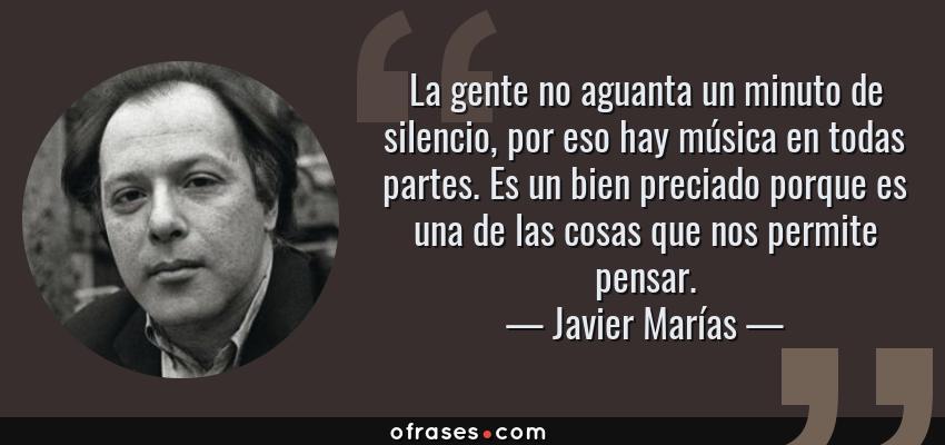 Frases de Javier Marías - La gente no aguanta un minuto de silencio, por eso hay música en todas partes. Es un bien preciado porque es una de las cosas que nos permite pensar.