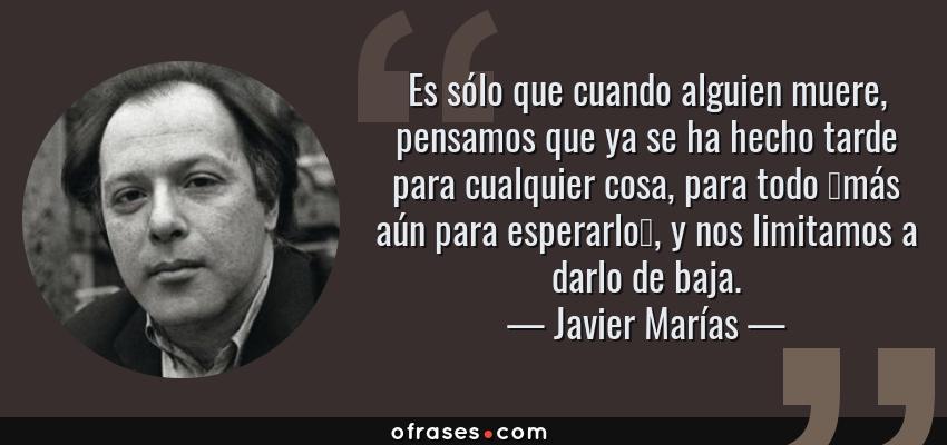 Frases de Javier Marías - Es sólo que cuando alguien muere, pensamos que ya se ha hecho tarde para cualquier cosa, para todo —más aún para esperarlo—, y nos limitamos a darlo de baja.