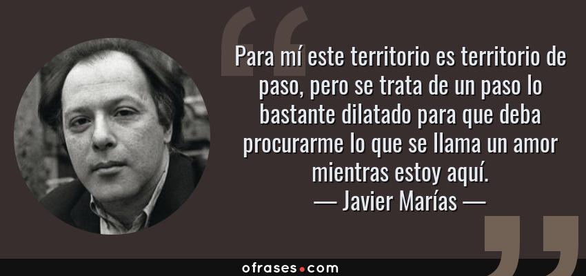 Frases de Javier Marías - Para mí este territorio es territorio de paso, pero se trata de un paso lo bastante dilatado para que deba procurarme lo que se llama un amor mientras estoy aquí.