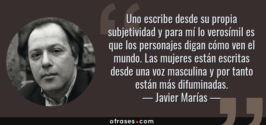 Frases de Javier Marías - Uno escribe desde su propia subjetividad y para mí lo verosímil es que los personajes digan cómo ven el mundo. Las mujeres están escritas desde una voz masculina y por tanto están más difuminadas.