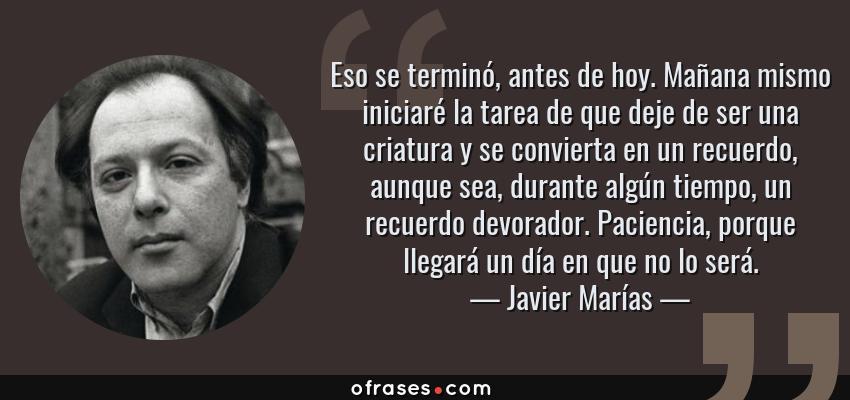 Frases de Javier Marías - Eso se terminó, antes de hoy. Mañana mismo iniciaré la tarea de que deje de ser una criatura y se convierta en un recuerdo, aunque sea, durante algún tiempo, un recuerdo devorador. Paciencia, porque llegará un día en que no lo será.