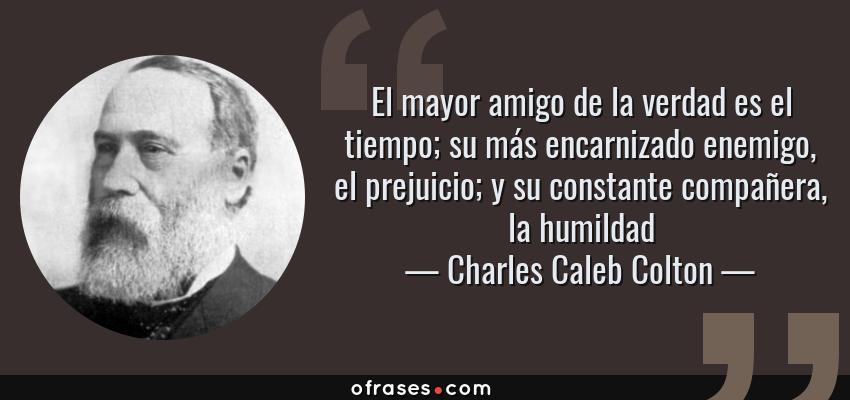 Frases de Charles Caleb Colton - El mayor amigo de la verdad es el tiempo; su más encarnizado enemigo, el prejuicio; y su constante compañera, la humildad