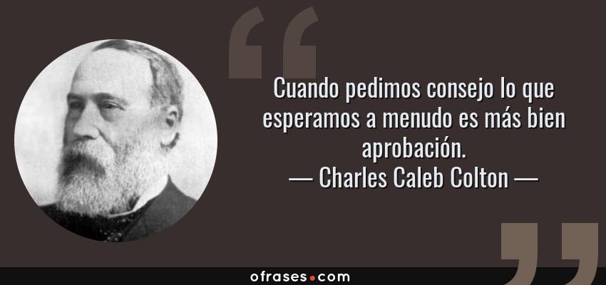 Frases de Charles Caleb Colton - Cuando pedimos consejo lo que esperamos a menudo es más bien aprobación.