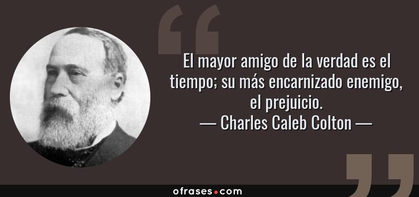 Frases de Charles Caleb Colton - El mayor amigo de la verdad es el tiempo; su más encarnizado enemigo, el prejuicio.