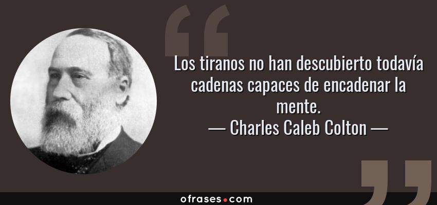 Frases de Charles Caleb Colton - Los tiranos no han descubierto todavía cadenas capaces de encadenar la mente.
