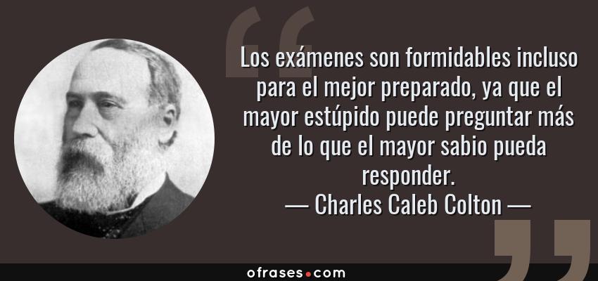 Frases de Charles Caleb Colton - Los exámenes son formidables incluso para el mejor preparado, ya que el mayor estúpido puede preguntar más de lo que el mayor sabio pueda responder.
