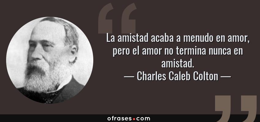 Frases de Charles Caleb Colton - La amistad acaba a menudo en amor, pero el amor no termina nunca en amistad.