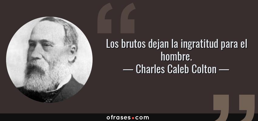 Frases de Charles Caleb Colton - Los brutos dejan la ingratitud para el hombre.