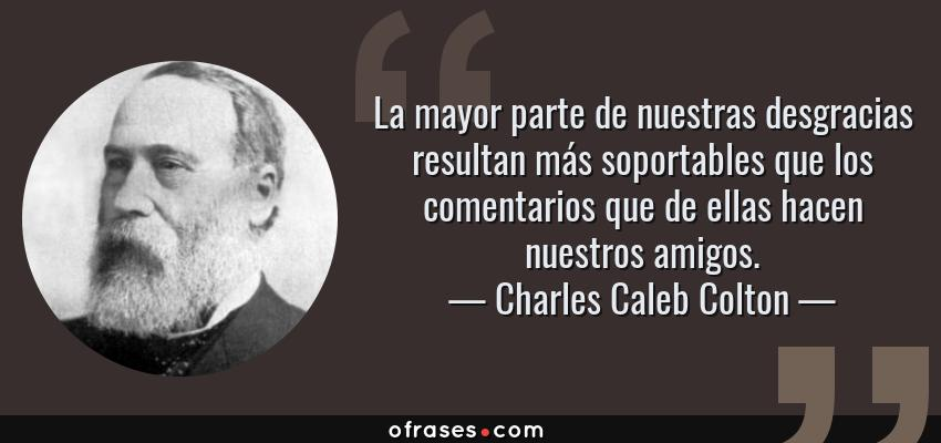 Frases de Charles Caleb Colton - La mayor parte de nuestras desgracias resultan más soportables que los comentarios que de ellas hacen nuestros amigos.