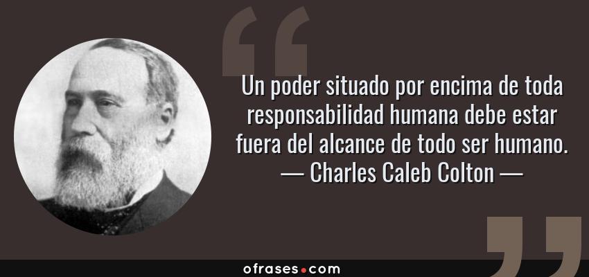 Frases de Charles Caleb Colton - Un poder situado por encima de toda responsabilidad humana debe estar fuera del alcance de todo ser humano.
