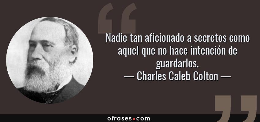 Frases de Charles Caleb Colton - Nadie tan aficionado a secretos como aquel que no hace intención de guardarlos.