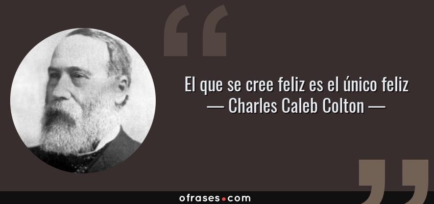 Frases de Charles Caleb Colton - El que se cree feliz es el único feliz