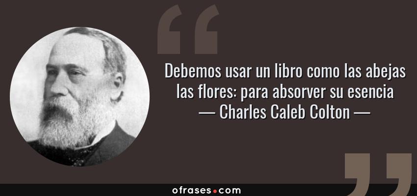 Frases de Charles Caleb Colton - Debemos usar un libro como las abejas las flores: para absorver su esencia