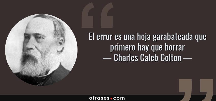 Frases de Charles Caleb Colton - El error es una hoja garabateada que primero hay que borrar
