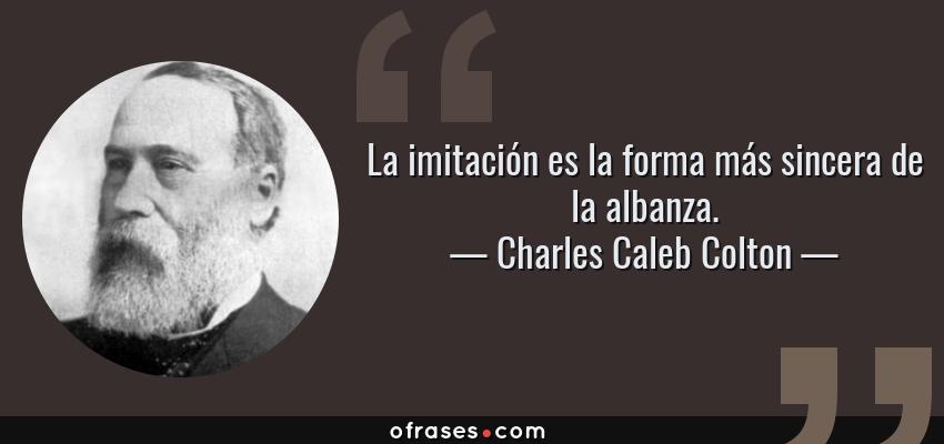 Frases de Charles Caleb Colton - La imitación es la forma más sincera de la albanza.
