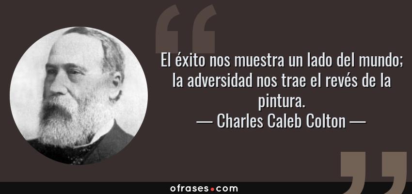 Frases de Charles Caleb Colton - El éxito nos muestra un lado del mundo; la adversidad nos trae el revés de la pintura.