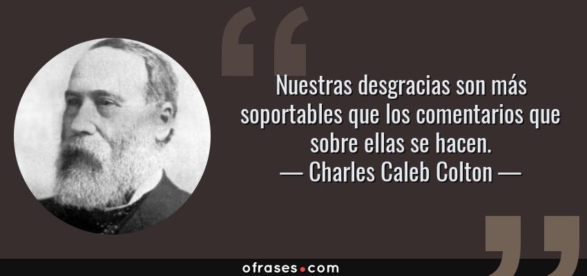 Frases de Charles Caleb Colton - Nuestras desgracias son más soportables que los comentarios que sobre ellas se hacen.